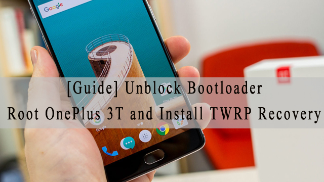 Root OnePlus 3T | Unlock Bootloader and Install TWRP Recovery